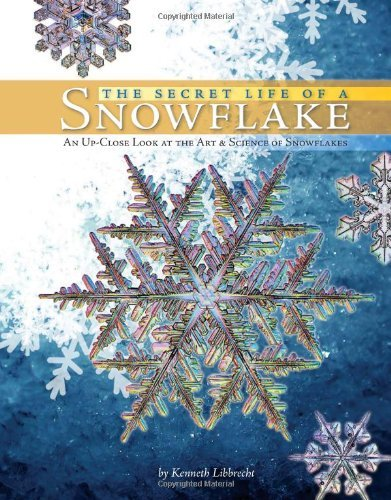 Kenneth George Libbrecht Secret Life Of A Snowflake The An Up Close Look At The Art & Science Of Snowflak