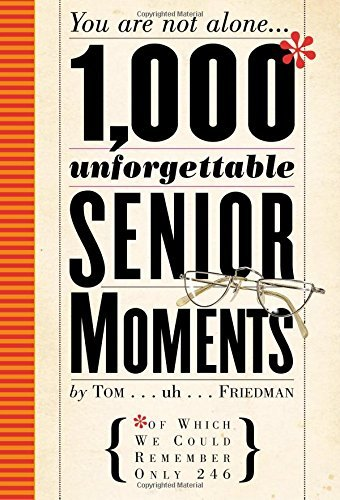 Tom Friedman 1 000 Unforgettable Senior Moments Of Which We Could Remember Only 249