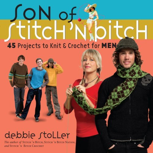 Debbie Stoller Son Of Stitch 'n Bitch 45 Projects To Knit And Crochet For Men
