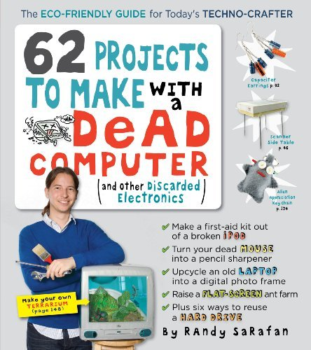 Randy Sarafan 62 Projects To Make With A Dead Computer (and Other Discarded Electronics)