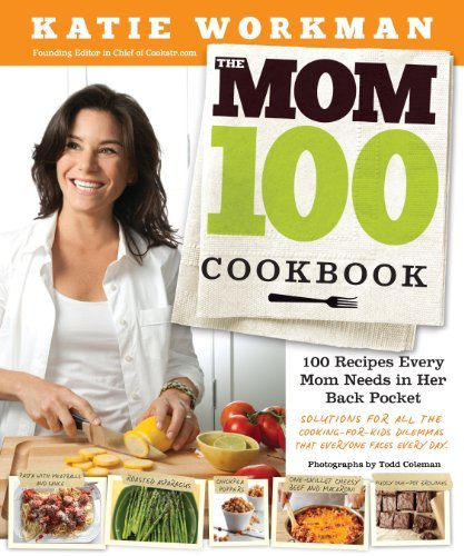 Katie Workman The Mom 100 Cookbook 100 Recipes Every Mom Needs In Her Back Pocket