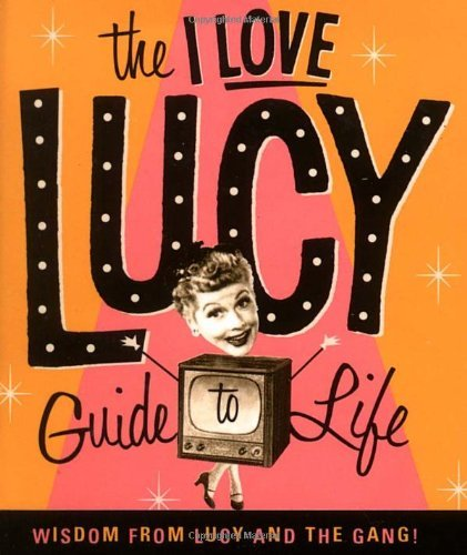 Lucie Arnaz The I Love Lucy Guide To Life Wisdom From Lucy And The Gang