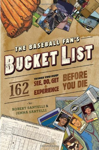 Robert Santelli The Baseball Fan's Bucket List 162 Things You Must Do See Get And Experience