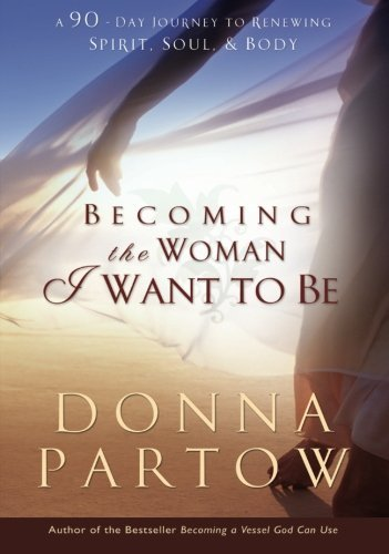 Donna Partow Becoming The Woman I Want To Be A 90 Day Journey To Renewing Spirit Soul & Body