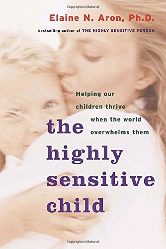 Elaine N. Aron The Highly Sensitive Child Helping Our Children Thrive When The World Overwh