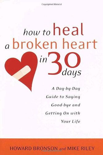 Howard Bronson How To Heal A Broken Heart In 30 Days A Day By Day Guide To Saying Good Bye And Getting
