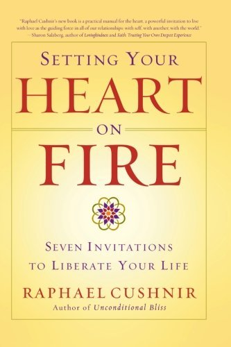 Raphael Cushnir Setting Your Heart On Fire Seven Invitations To Liberate Your Life