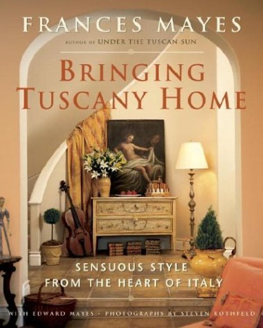 Frances Mayes Bringing Tuscany Home Sensuous Style From The Heart Of Italy