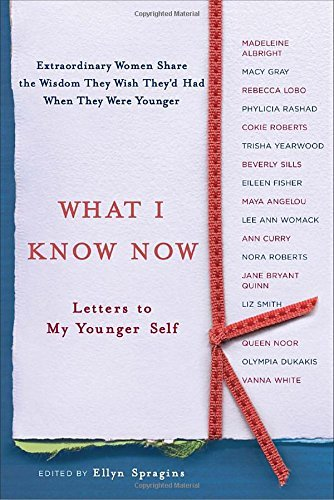 Ellyn Spragins What I Know Now Letters To My Younger Self