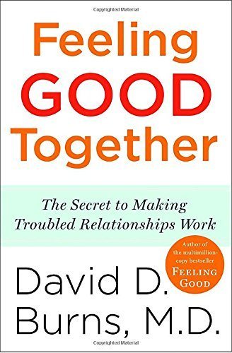 David D. Burns Feeling Good Together The Secret To Making Troubled Relationships Work
