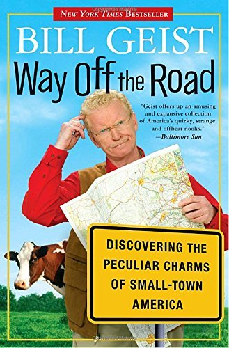 Bill Geist Way Off The Road Discovering The Peculiar Charms Of Small Town Ame