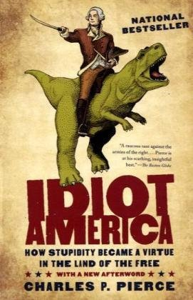 Charles P. Pierce Idiot America How Stupidity Became A Virtue In The Land Of The