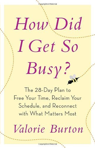 Valorie Burton How Did I Get So Busy? The 28 Day Plan To Free Your Time Reclaim Your S