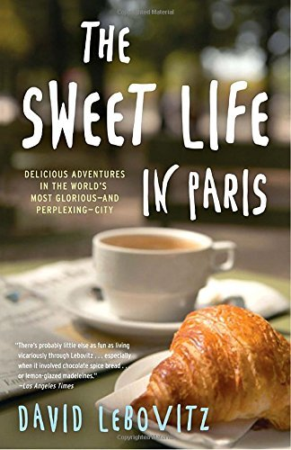 David Lebovitz The Sweet Life In Paris Delicious Adventures In The World's Most Glorious