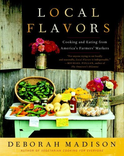 Deborah Madison Local Flavors Cooking And Eating From America's Farmers' Market