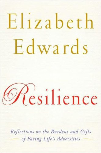 Elizabeth Edwards Resilience Reflections On The Burdens And Gifts Of Facing Li