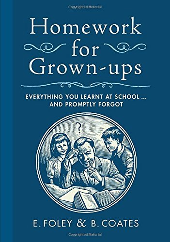 E. Foley Homework For Grown Ups Everything You Learnt At School...And Promptly Fo