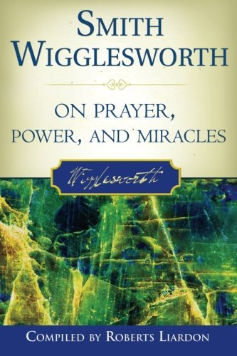Smith Wigglesworth Smith Wigglesworth On Prayer Power And Miracles
