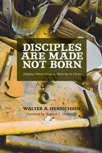 Walter A. Henrichsen Disciples Are Made Not Born Helping Others Grow To Maturity In Christ