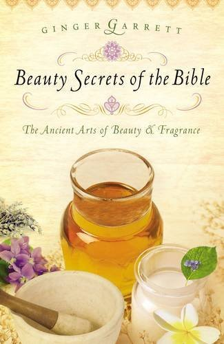 Ginger Garrett Beauty Secrets Of The Bible The Ancient Arts Of Beauty & Fragrance