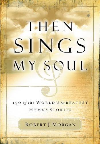 Robert Morgan Then Sings My Soul 150 Of The World's Greatest Hymn Stories [with Fr