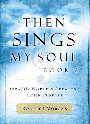 Robert Morgan Then Sings My Soul 150 Of The World's Greatest Hymn Stories