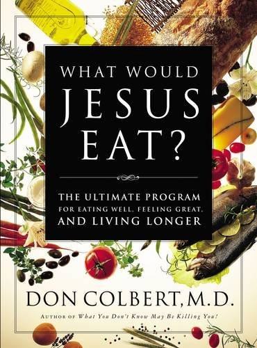 Don Colbert What Would Jesus Eat? The Ultimate Program For Eating Well Feeling Gre