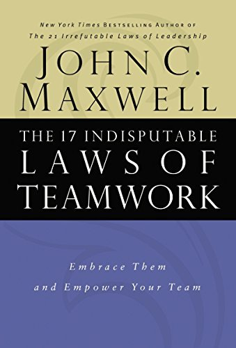 John C. Maxwell The 17 Indisputable Laws Of Teamwork Embrace Them And Empower Your Team