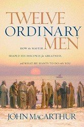 John F. Macarthur Twelve Ordinary Men How The Master Shaped His Disciples For Greatness