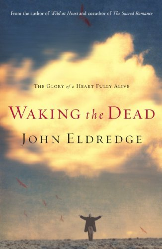 John Eldredge Waking The Dead The Glory Of A Heart Fully Alive