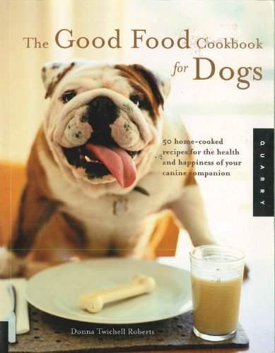 Donna Twichell Roberts Good Food Cookbook For Dogs The 50 Home Cooked Recipes For The Health And Happine