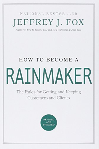 Jeffrey J. Fox How To Become A Rainmaker The Rules For Getting And Keeping Customers And C