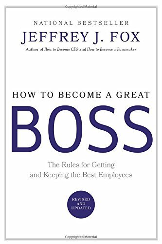 Jeffrey J. Fox How To Become A Great Boss The Rules For Getting And Keeping The Best Employ