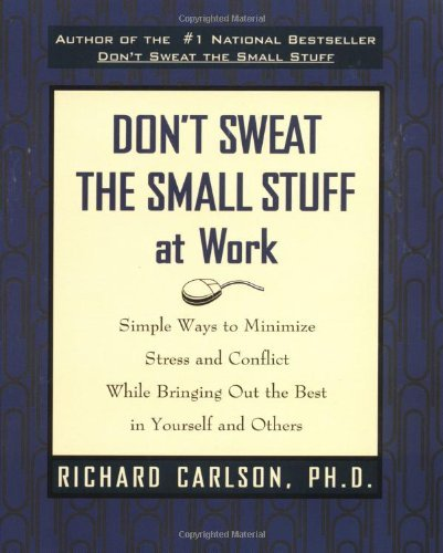 Richard Carlson Don't Sweat The Small Stuff At Work Simple Ways To Minimize Stress And Conflict