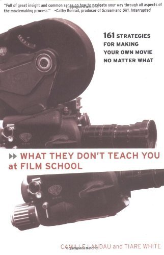 Camille Landau What They Don't Teach You At Film School 161 Strategies For Making Your Own Movie No Matte