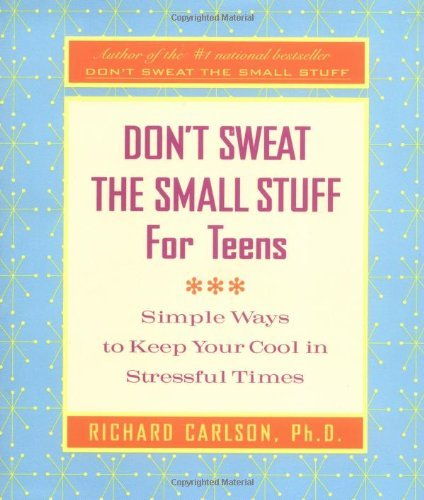 Richard Carlson Don't Sweat The Small Stuff For Teens Simple Ways To Keep Your Cool In Stressful Times