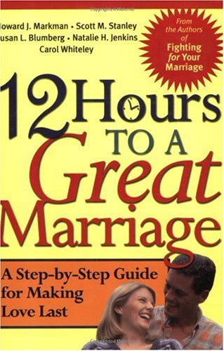 Howard J. Markman 12 Hours To A Great Marriage A Step By Step Guide For Making Love Last