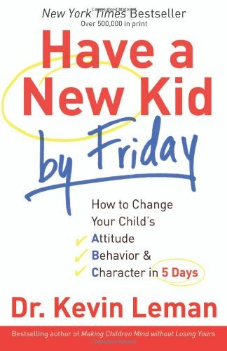 Kevin Leman Have A New Kid By Friday How To Change Your Child's Attitude Behavior & C