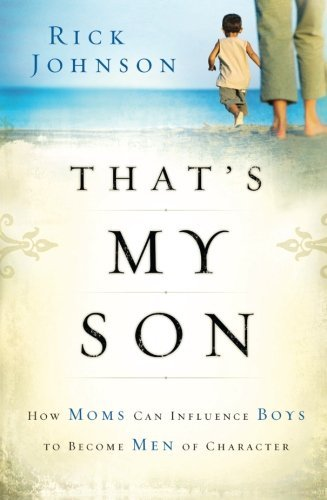 Rick Johnson That's My Son How Moms Can Influence Boys To Become Men Of Char
