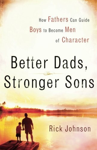 Rick Johnson Better Dads Stronger Sons How Fathers Can Guide Boys To Become Men Of Chara