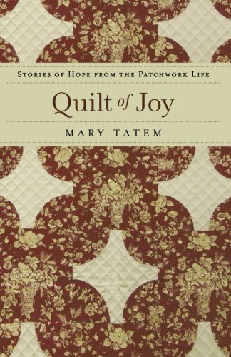 Mary Tatem Quilt Of Joy Stories Of Hope From The Patchwork Life