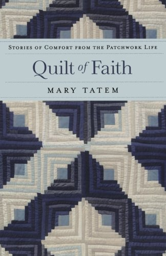 Mary Tatem Quilt Of Faith Stories Of Comfort From The Patchwork Life
