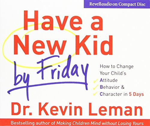 Dr Kevin Leman Have A New Kid By Friday How To Change Your Child's Attitude Behavior & C Abridged