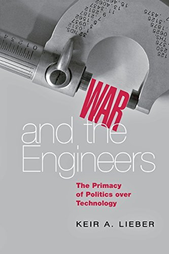 Keir A. Lieber War And The Engineers The Primacy Of Politics Over Technology