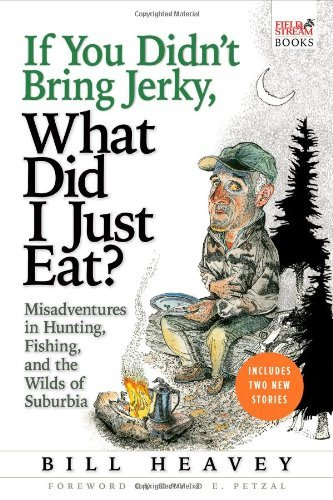 Bill Heavey If You Didn't Bring Jerky What Did I Just Eat Misadventures In Hunting Fishing And The Wilds
