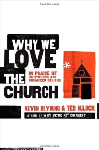 Kevin L. Deyoung Why We Love The Church In Praise Of Institutions And Organized Religion