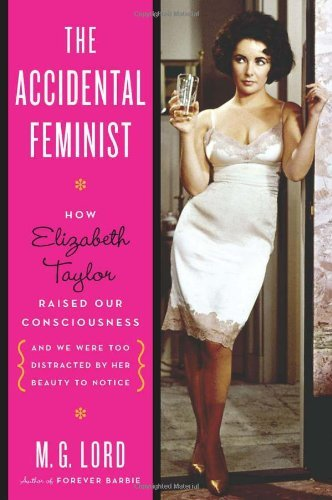 M. G. Lord The Accidental Feminist How Elizabeth Taylor Raised Our Consciousness And