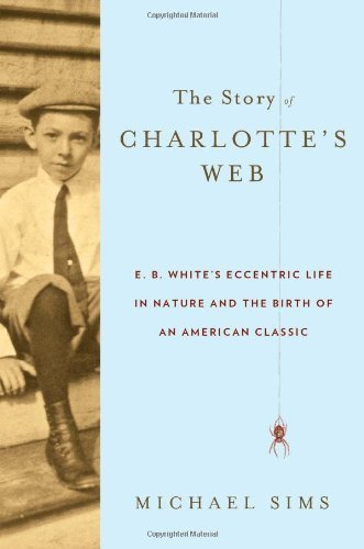 Michael Sims Story Of Charlotte's Web The E. B. White's Eccentric Life In Nature And The Bi