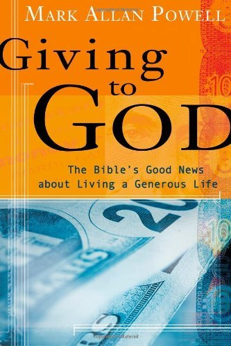 Mark Allan Powell Giving To God The Bible's Good News About Living A Generous Lif