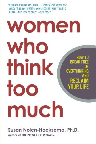 Susan Nolen Hoeksema Women Who Think Too Much How To Break Free Of Overthinking And Reclaim You